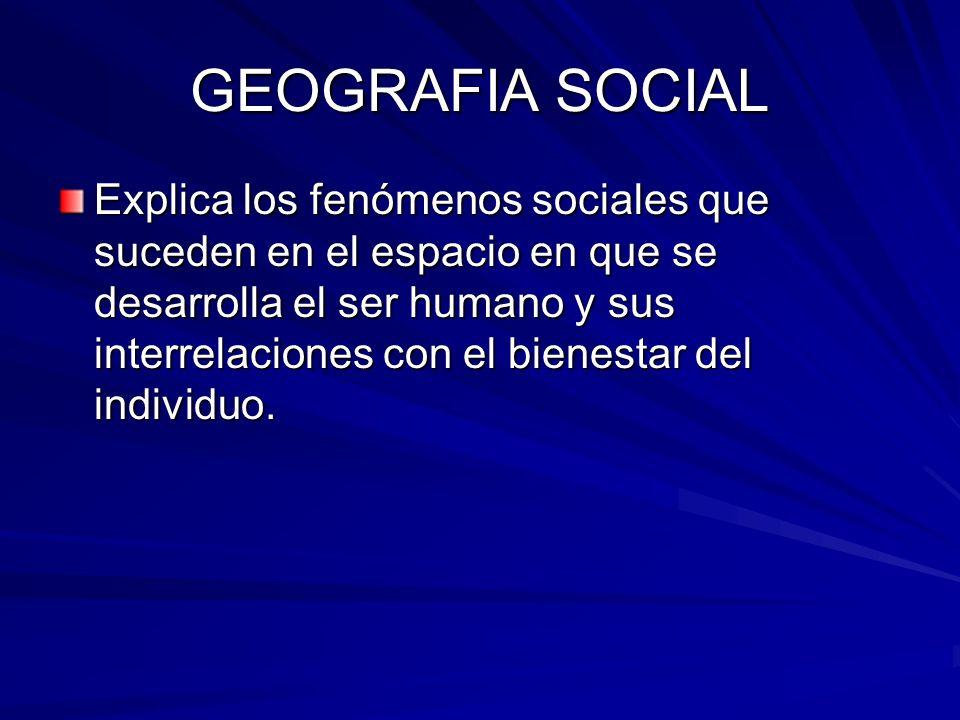 GEOGRAFIA SOCIAL Explica los fenómenos sociales que suceden en el espacio en que se desarrolla el ser humano y sus interrelaciones con el bienestar de