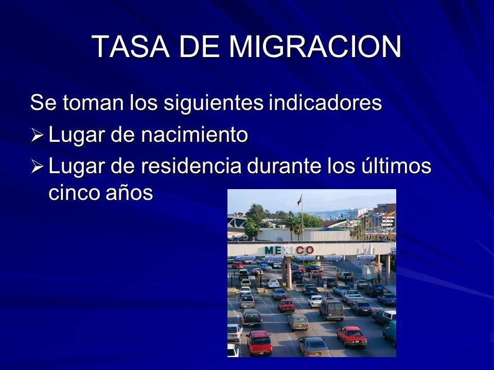 TASA DE MIGRACION Se toman los siguientes indicadores Lugar de nacimiento Lugar de nacimiento Lugar de residencia durante los últimos cinco años Lugar