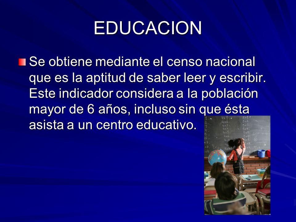 EDUCACION Se obtiene mediante el censo nacional que es la aptitud de saber leer y escribir. Este indicador considera a la población mayor de 6 años, i