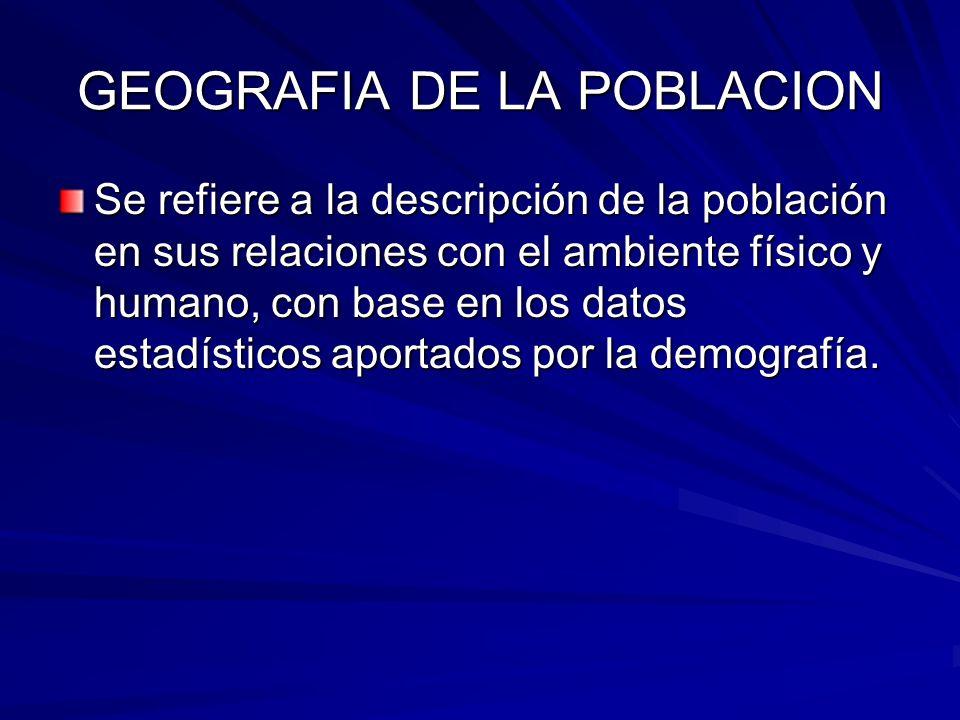 GEOGRAFIA DE LA POBLACION Se refiere a la descripción de la población en sus relaciones con el ambiente físico y humano, con base en los datos estadís