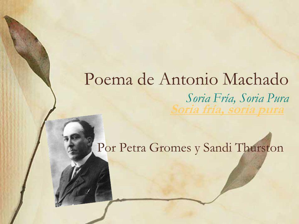 Poema de Antonio Machado Soria Fría, Soria Pura Soria fría, soria pura Por Petra Gromes y Sandi Thurston