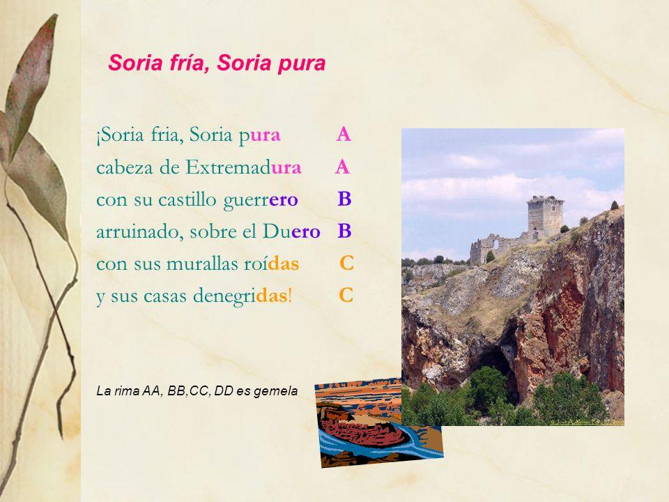 Soria fría, Soria pura ¡Soria fria, Soria pura A cabeza de Extremadura A con su castillo guerrero B arruinado, sobre el Duero B con sus murallas roída