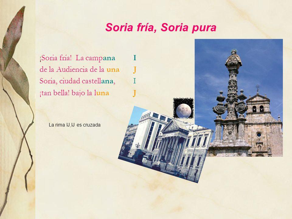 Soria fría, Soria pura ¡Soria fría! La campana I de la Audiencia de la una J Soria, ciudad castellana, I ¡tan bella! bajo la luna J La rima IJ,IJ es c