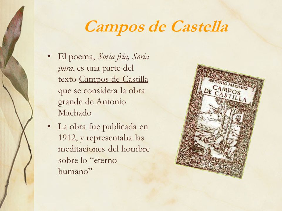 Campos de Castella El poema, Soria fría, Soria pura, es una parte del texto Campos de Castilla que se considera la obra grande de Antonio Machado La o