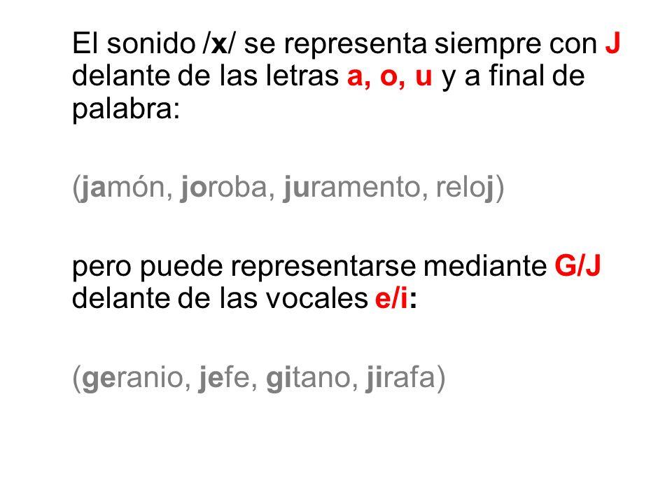 El sonido /x/ se representa siempre con J delante de las letras a, o, u y a final de palabra: (jamón, joroba, juramento, reloj) pero puede representar