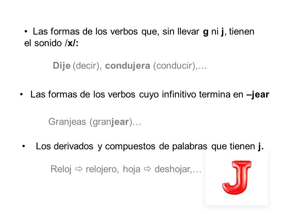 Las formas de los verbos cuyo infinitivo termina en –jear Granjeas (granjear)… Los derivados y compuestos de palabras que tienen j. Reloj relojero, ho
