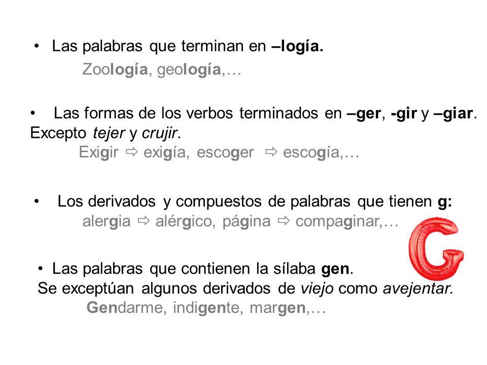 Las palabras que terminan en –logía. Zoología, geología,… Las formas de los verbos terminados en –ger, -gir y –giar. Excepto tejer y crujir. Exigir ex