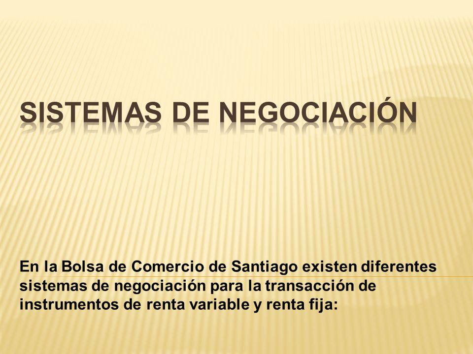 En la Bolsa de Comercio de Santiago existen diferentes sistemas de negociación para la transacción de instrumentos de renta variable y renta fija: