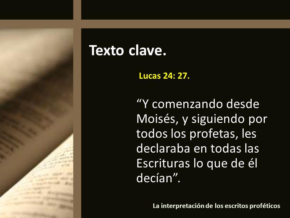 Lucas 24: 27. Y comenzando desde Moisés, y siguiendo por todos los profetas, les declaraba en todas las Escrituras lo que de él decían. Texto clave.