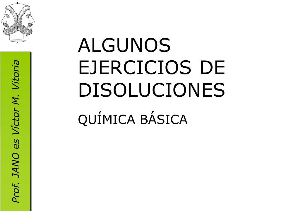 Prof. JANO es Víctor M. Vitoria ALGUNOS EJERCICIOS DE DISOLUCIONES QUÍMICA BÁSICA