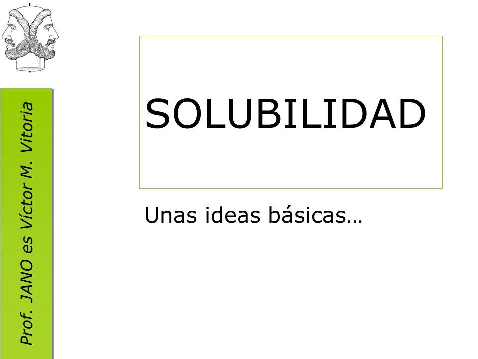Prof. JANO es Víctor M. Vitoria SOLUBILIDAD Unas ideas básicas…