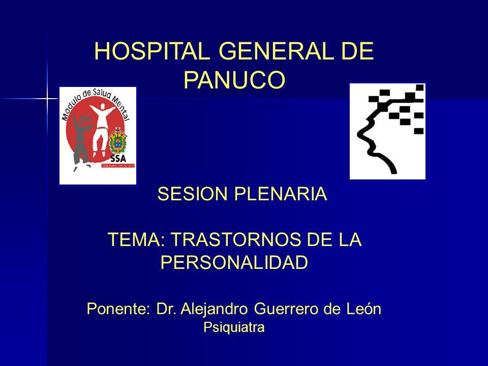 HOSPITAL GENERAL DE PANUCO SESION PLENARIA TEMA: TRASTORNOS DE LA PERSONALIDAD Ponente: Dr. Alejandro Guerrero de León Psiquiatra