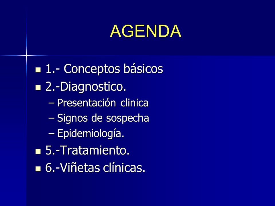 AGENDA 1.- Conceptos básicos 1.- Conceptos básicos 2.-Diagnostico. 2.-Diagnostico. –Presentación clinica –Signos de sospecha –Epidemiología. 5.-Tratam