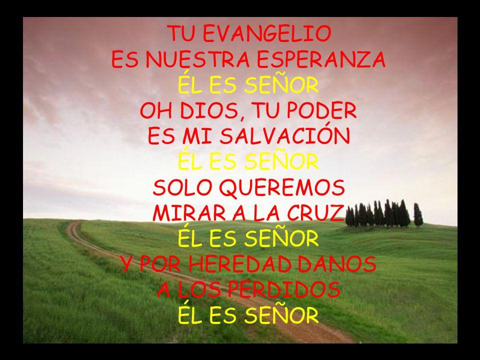 TU EVANGELIO ES NUESTRA ESPERANZA ÉL ES SEÑOR OH DIOS, TU PODER ES MI SALVACIÓN ÉL ES SEÑOR SOLO QUEREMOS MIRAR A LA CRUZ ÉL ES SEÑOR Y POR HEREDAD DA
