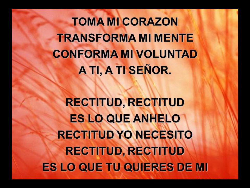 Santidad, santidad (2) TOMA MI CORAZON TRANSFORMA MI MENTE CONFORMA MI VOLUNTAD A TI, A TI SEÑOR. RECTITUD, RECTITUD ES LO QUE ANHELO RECTITUD YO NECE