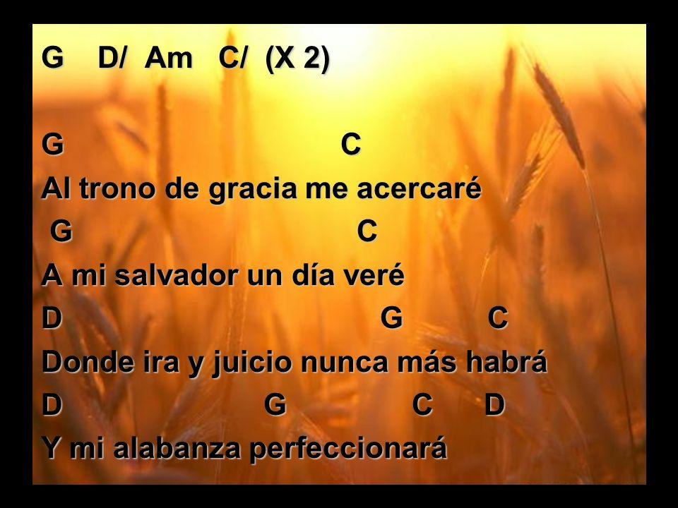 G D/ Am C/ (X 2) G C Al trono de gracia me acercaré G C G C A mi salvador un día veré D G C Donde ira y juicio nunca más habrá D G C D Y mi alabanza p