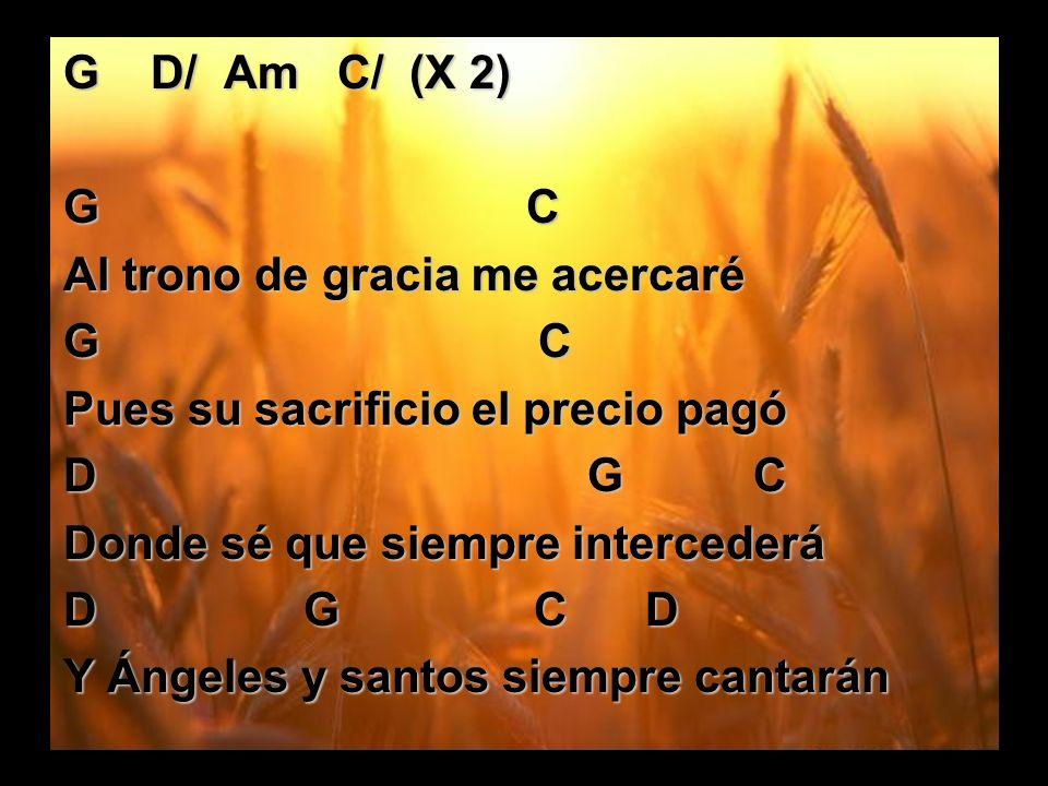 G D/ Am C/ (X 2) G C Al trono de gracia me acercaré G C Pues su sacrificio el precio pagó D G C Donde sé que siempre intercederá D G C D Y Ángeles y s