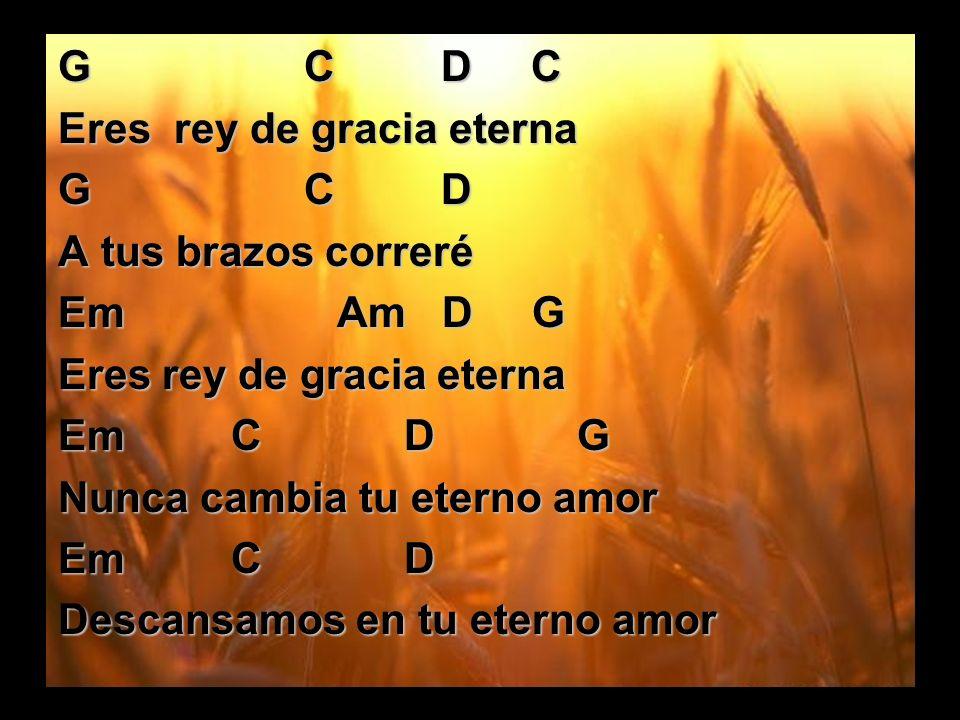 G C D C Eres rey de gracia eterna G C D A tus brazos correré Em Am D G Eres rey de gracia eterna Em C D G Nunca cambia tu eterno amor Em C D Descansam
