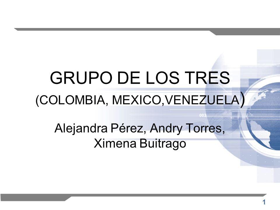 1 GRUPO DE LOS TRES (COLOMBIA, MEXICO,VENEZUELA ) Alejandra Pérez, Andry Torres, Ximena Buitrago