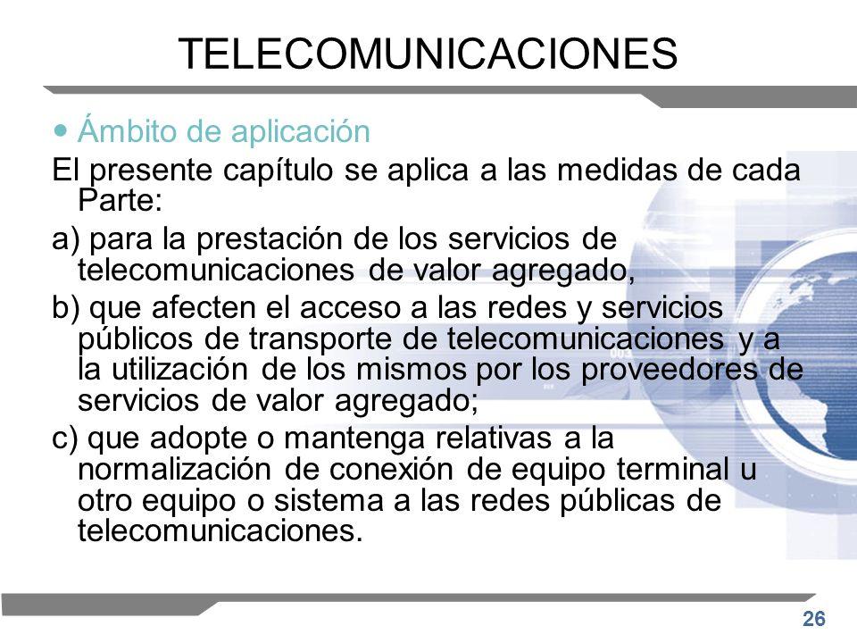 26 TELECOMUNICACIONES Ámbito de aplicación El presente capítulo se aplica a las medidas de cada Parte: a) para la prestación de los servicios de telec