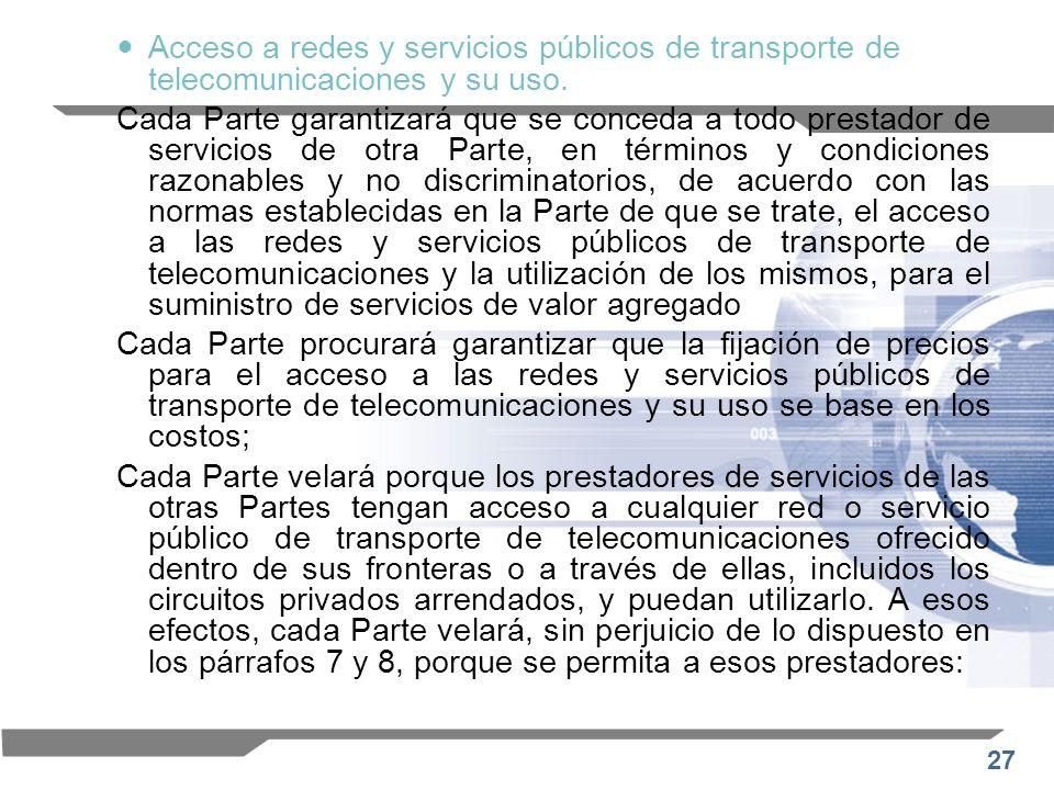 27 Acceso a redes y servicios públicos de transporte de telecomunicaciones y su uso. Cada Parte garantizará que se conceda a todo prestador de servici
