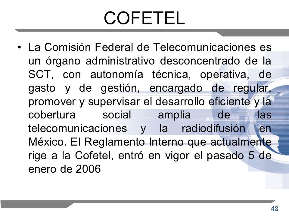 43 COFETEL La Comisión Federal de Telecomunicaciones es un órgano administrativo desconcentrado de la SCT, con autonomía técnica, operativa, de gasto