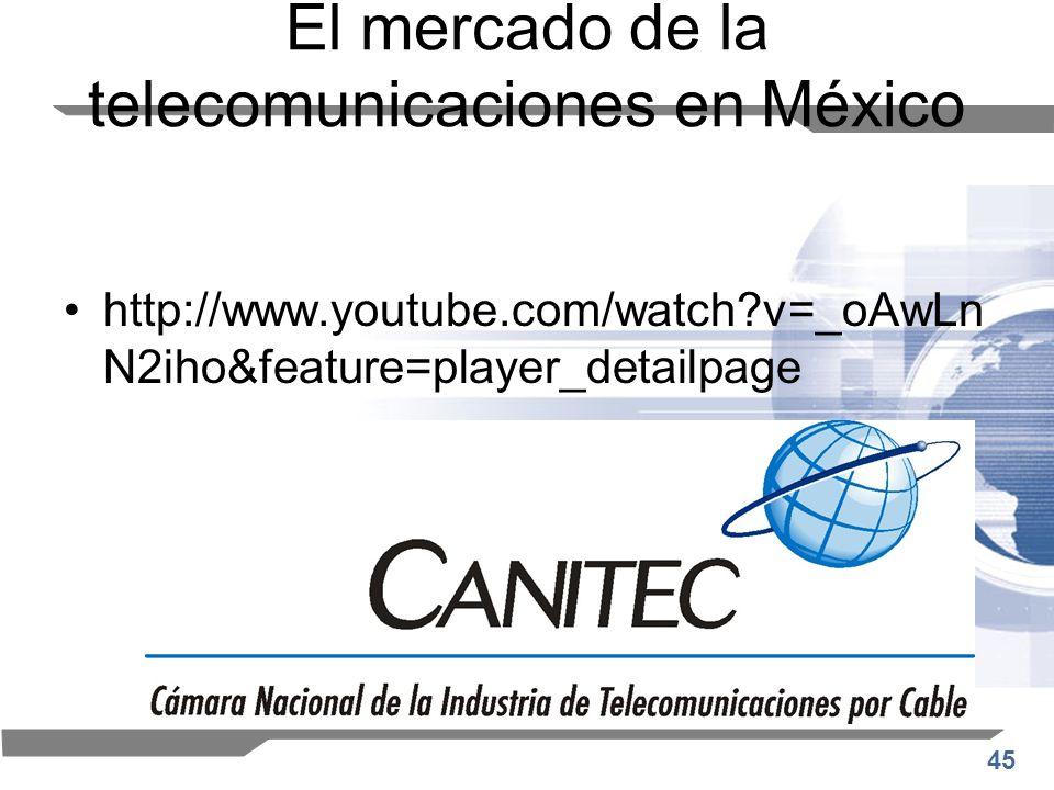 45 El mercado de la telecomunicaciones en México http://www.youtube.com/watch?v=_oAwLn N2iho&feature=player_detailpage