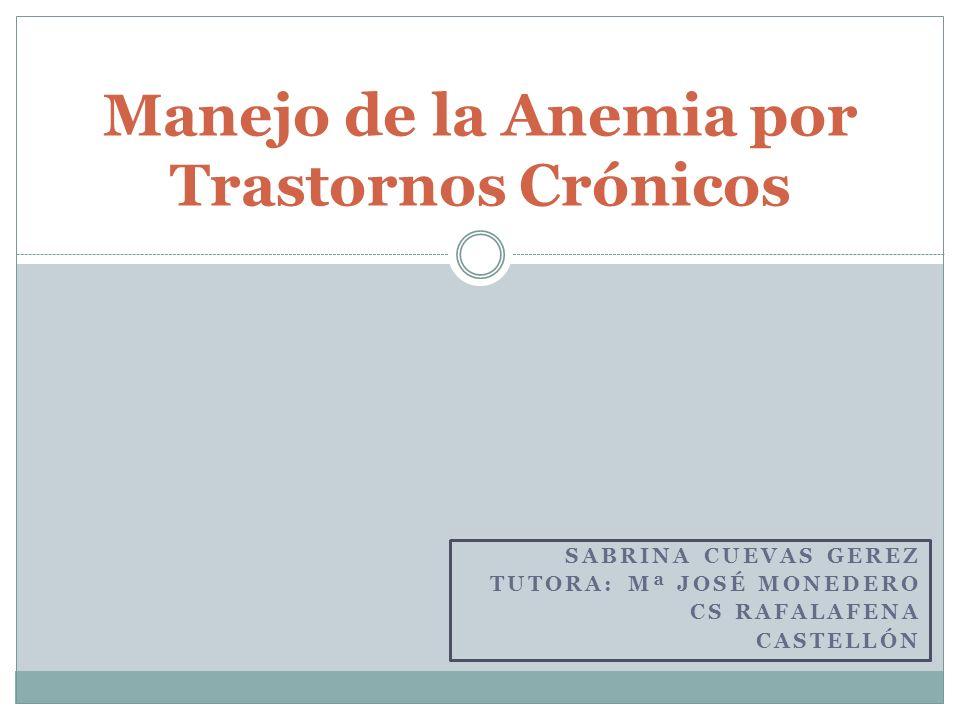 SABRINA CUEVAS GEREZ TUTORA: Mª JOSÉ MONEDERO CS RAFALAFENA CASTELLÓN Manejo de la Anemia por Trastornos Crónicos