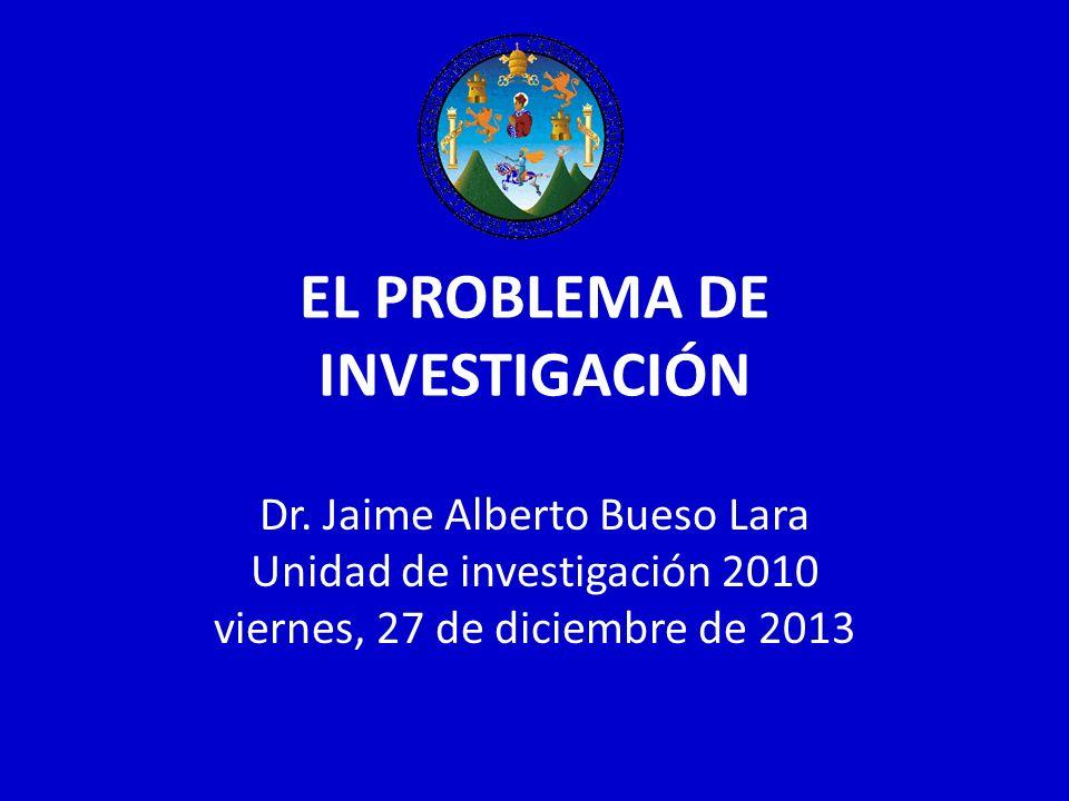 EL PROBLEMA DE INVESTIGACIÓN Dr. Jaime Alberto Bueso Lara Unidad de investigación 2010 viernes, 27 de diciembre de 2013
