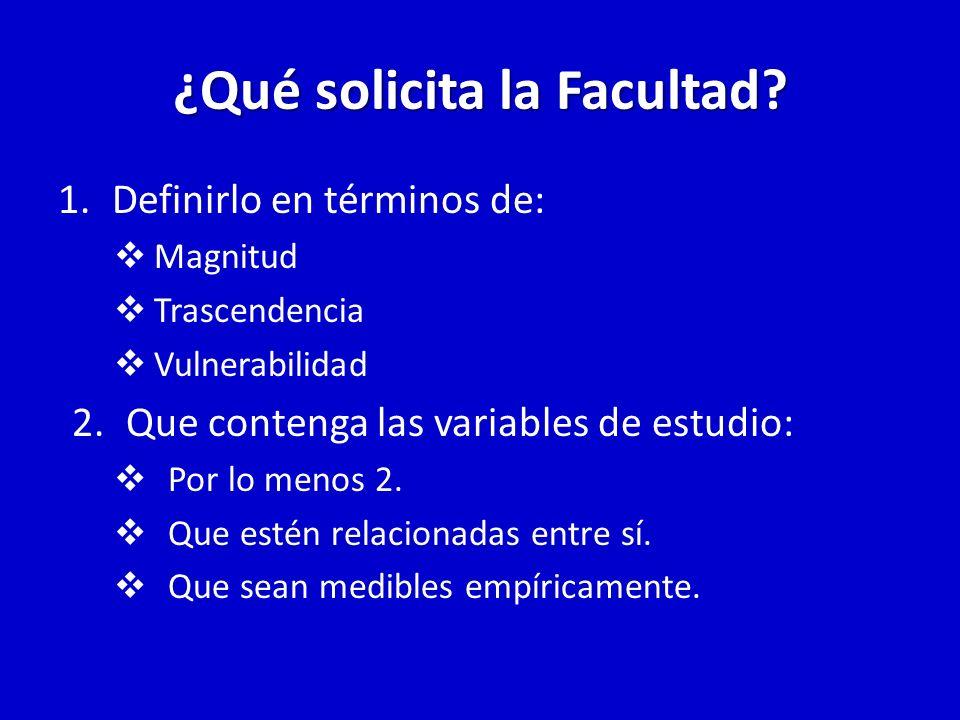 ¿Qué solicita la Facultad? 1.Definirlo en términos de: Magnitud Trascendencia Vulnerabilidad 2.Que contenga las variables de estudio: Por lo menos 2.