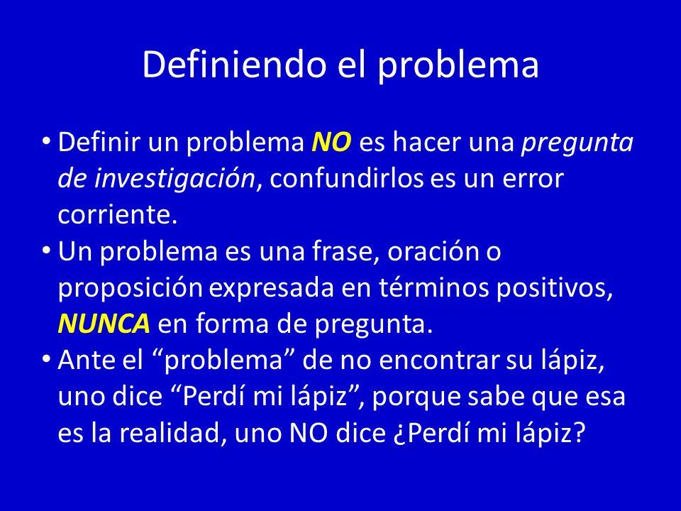 Definiendo el problema Definir un problema NO es hacer una pregunta de investigación, confundirlos es un error corriente. Un problema es una frase, or