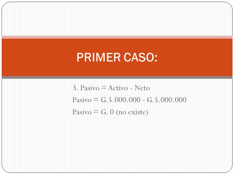 3. Pasivo = Activo - Neto Pasivo = G.5.000.000 - G.5.000.000 Pasivo = G. 0 (no existe) PRIMER CASO: