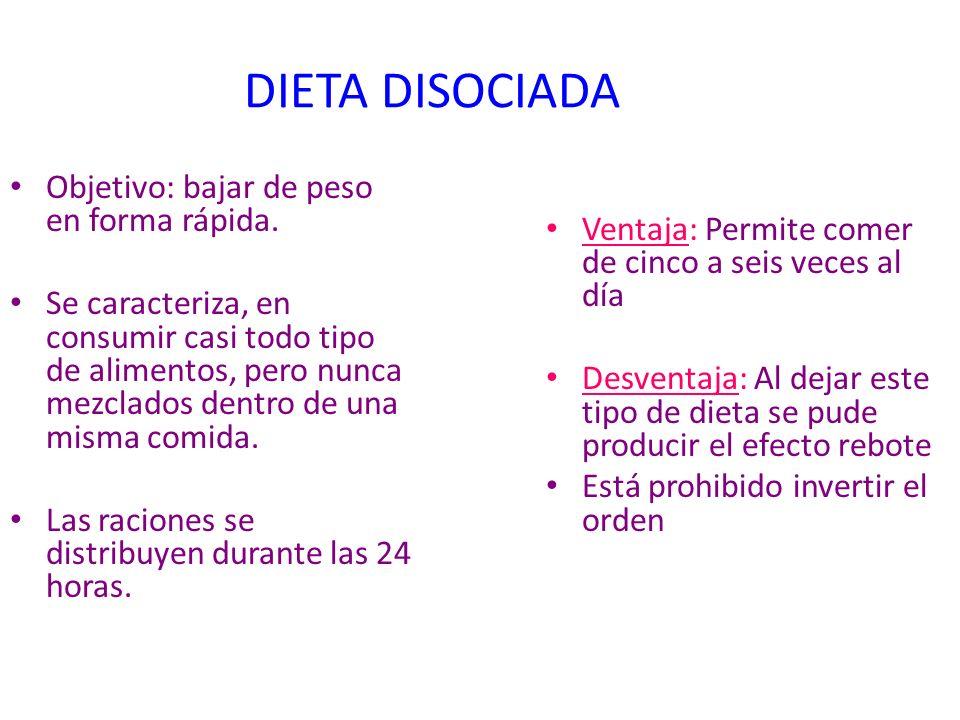 DIETA DISOCIADA Objetivo: bajar de peso en forma rápida. Se caracteriza, en consumir casi todo tipo de alimentos, pero nunca mezclados dentro de una m