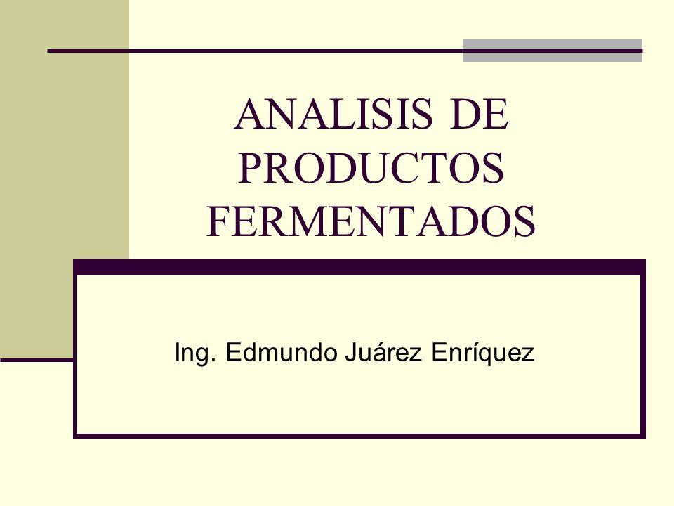 ANALISIS DE PRODUCTOS FERMENTADOS Ing. Edmundo Juárez Enríquez