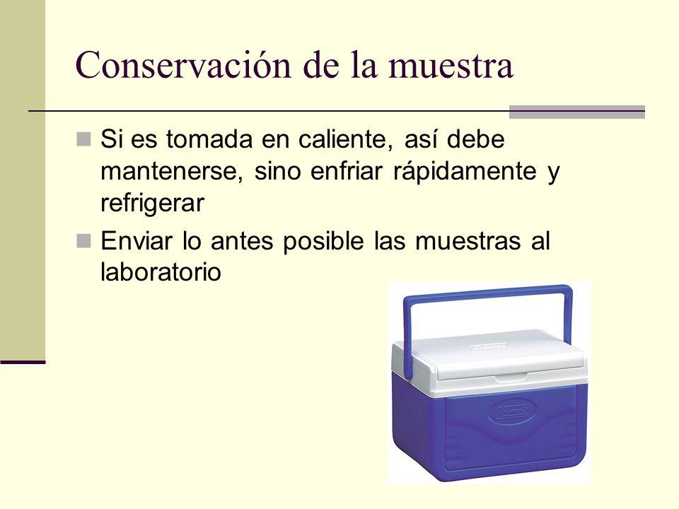 Conservación de la muestra Si es tomada en caliente, así debe mantenerse, sino enfriar rápidamente y refrigerar Enviar lo antes posible las muestras a
