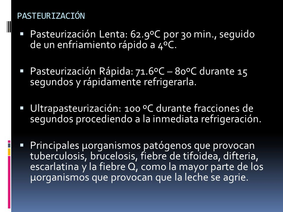PASTEURIZACIÓN Pasteurización Lenta: 62.9ºC por 30 min., seguido de un enfriamiento rápido a 4ºC. Pasteurización Rápida: 71.6ºC – 80ºC durante 15 segu