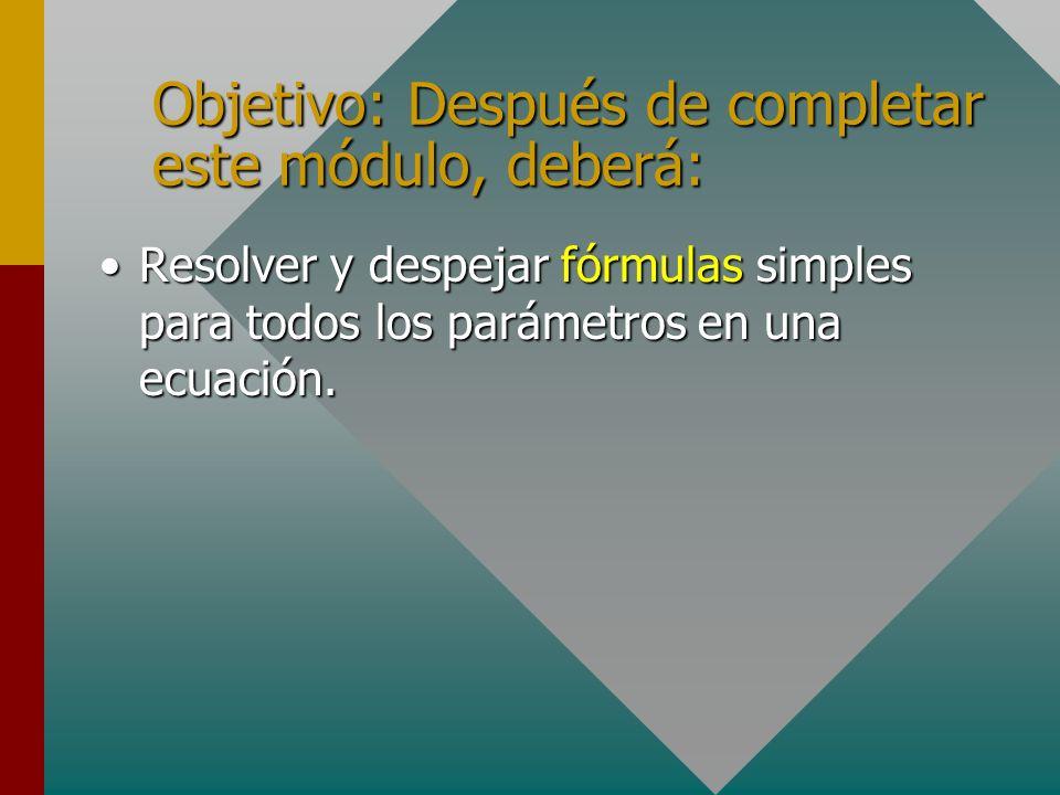 Objetivo: Después de completar este módulo, deberá: Resolver y despejar fórmulas simples para todos los parámetros en una ecuación.Resolver y despejar fórmulas simples para todos los parámetros en una ecuación.