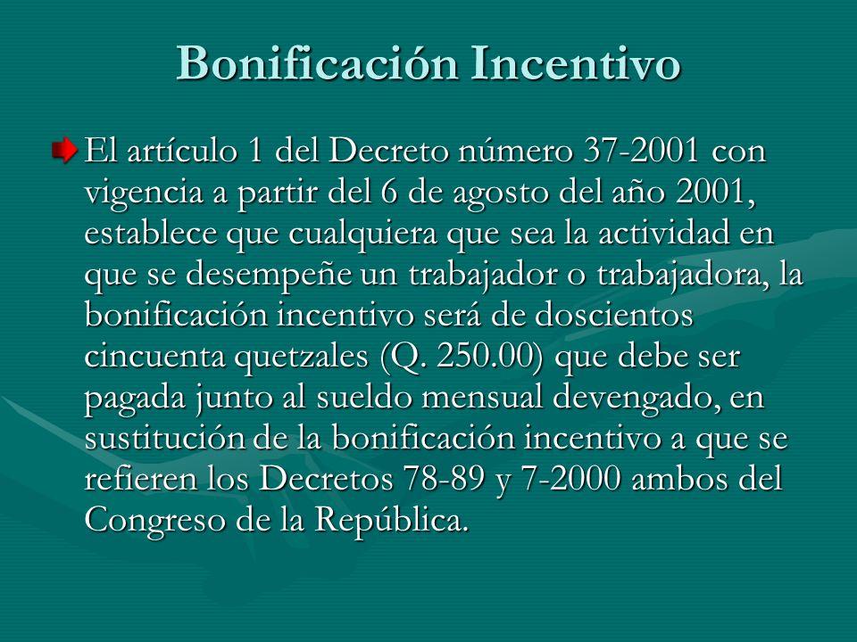 Bonificación Incentivo El artículo 1 del Decreto número 37-2001 con vigencia a partir del 6 de agosto del año 2001, establece que cualquiera que sea l