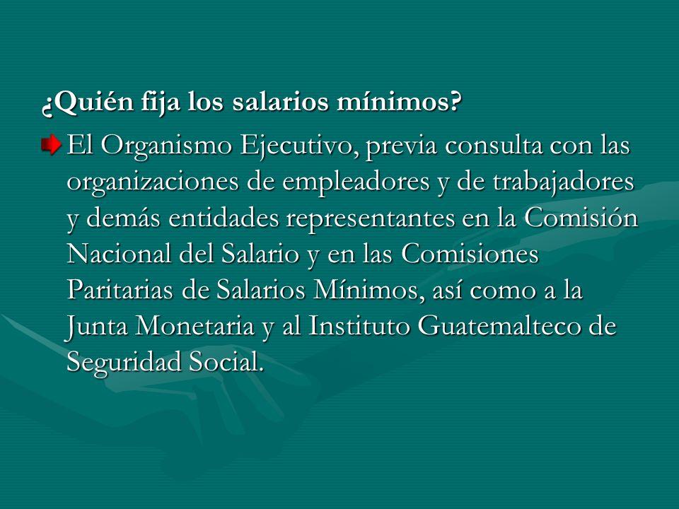 ¿Quién fija los salarios mínimos? El Organismo Ejecutivo, previa consulta con las organizaciones de empleadores y de trabajadores y demás entidades re
