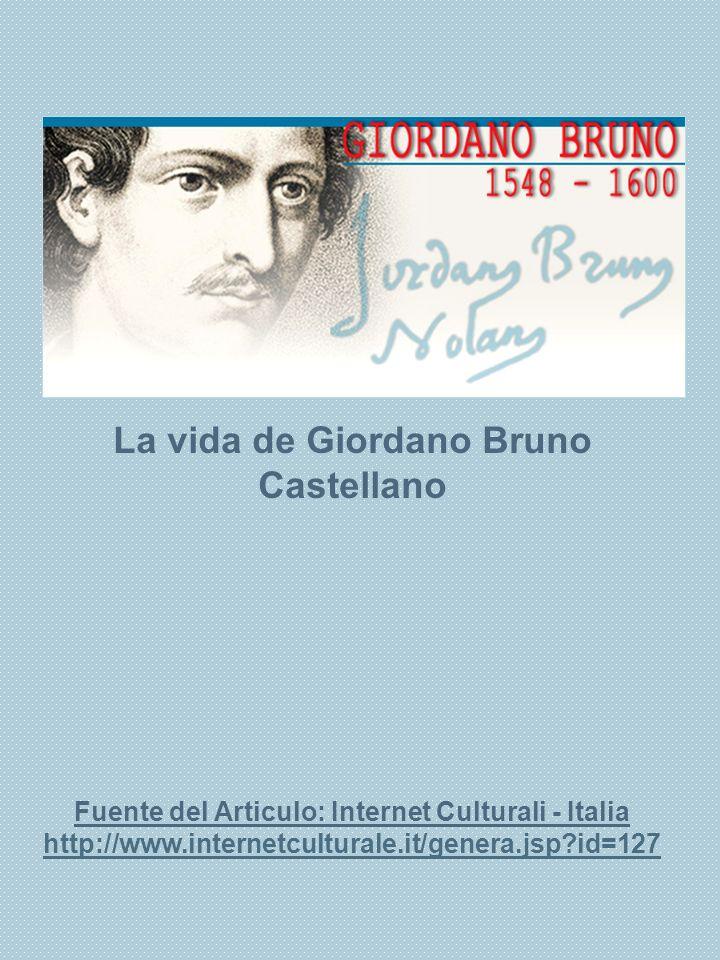 1 La vida de Giordano Bruno Castellano Fuente del Articulo: Internet Culturali - Italia http://www.internetculturale.it/genera.jsp?id=127 http://www.i