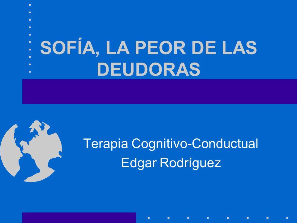 SOFÍA, LA PEOR DE LAS DEUDORAS Terapia Cognitivo-Conductual Edgar Rodríguez