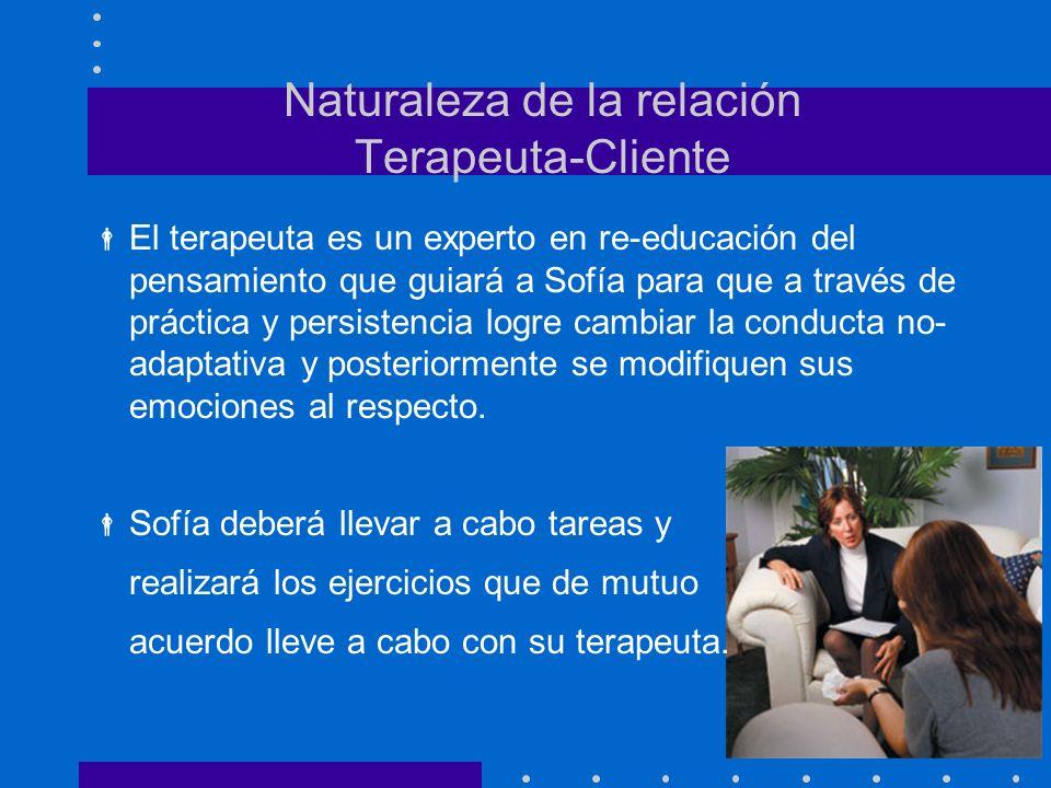 Naturaleza de la relación Terapeuta-Cliente El terapeuta es un experto en re-educación del pensamiento que guiará a Sofía para que a través de práctic