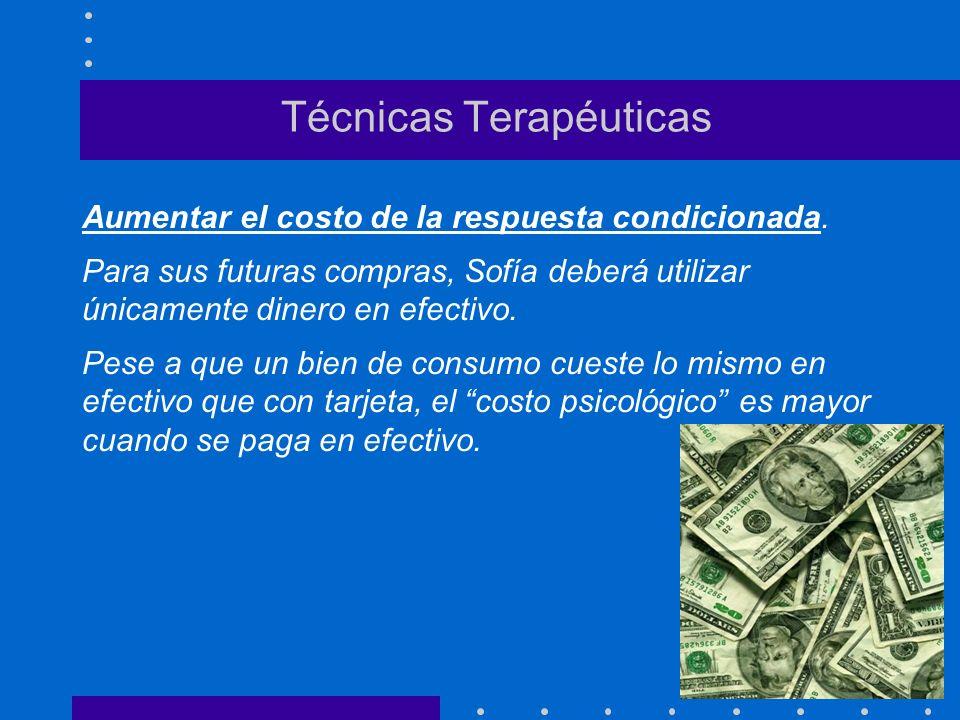 Técnicas Terapéuticas Aumentar el costo de la respuesta condicionada. Para sus futuras compras, Sofía deberá utilizar únicamente dinero en efectivo. P