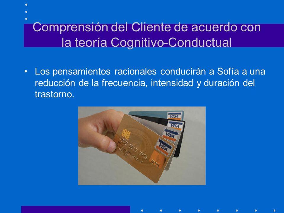 Comprensión del Cliente de acuerdo con la teoría Cognitivo-Conductual Los pensamientos racionales conducirán a Sofía a una reducción de la frecuencia,