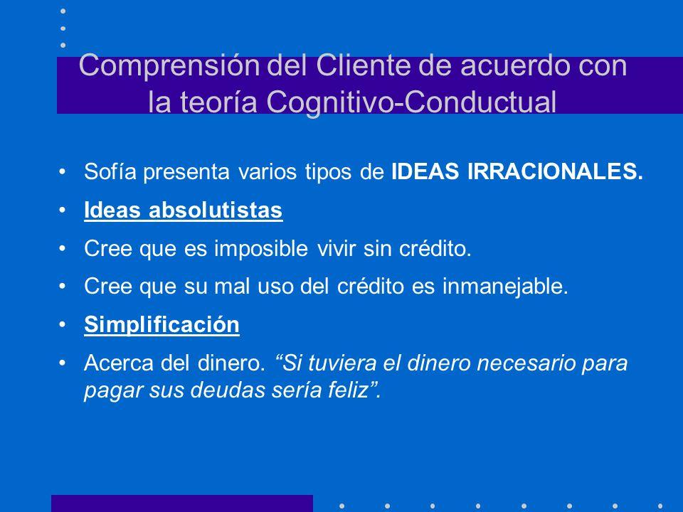 Comprensión del Cliente de acuerdo con la teoría Cognitivo-Conductual Sofía presenta varios tipos de IDEAS IRRACIONALES. Ideas absolutistas Cree que e