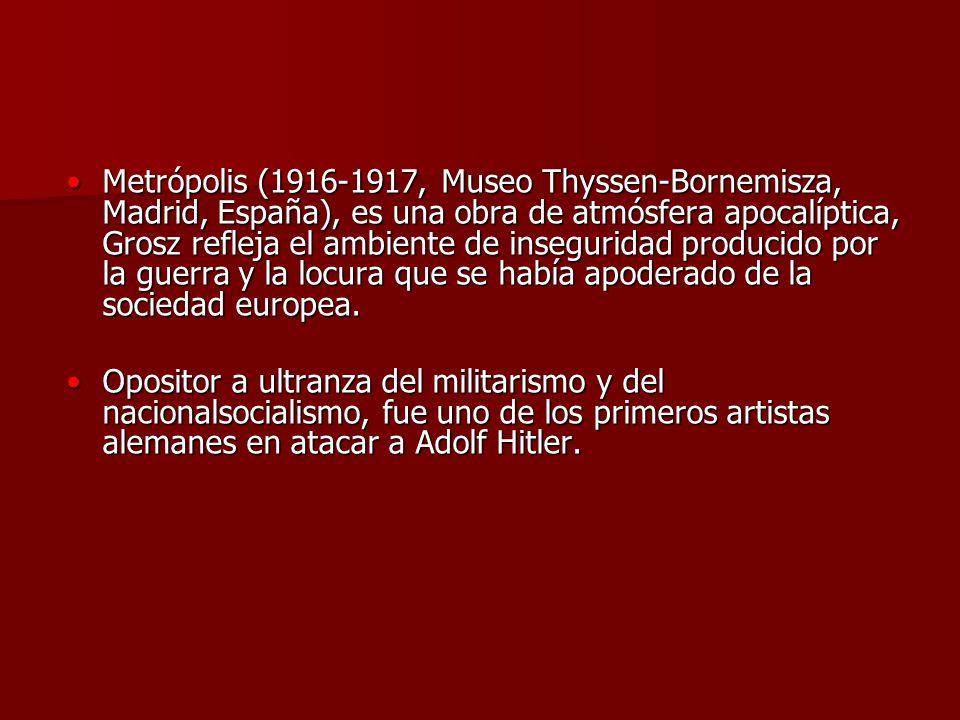Metrópolis (1916-1917, Museo Thyssen-Bornemisza, Madrid, España), es una obra de atmósfera apocalíptica, Grosz refleja el ambiente de inseguridad prod
