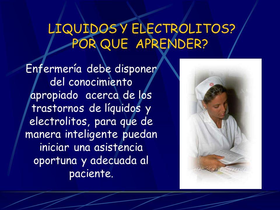 LIQUIDOS Y ELECTROLITOS? POR QUE APRENDER? Enfermería debe disponer del conocimiento apropiado acerca de los trastornos de líquidos y electrolitos, pa