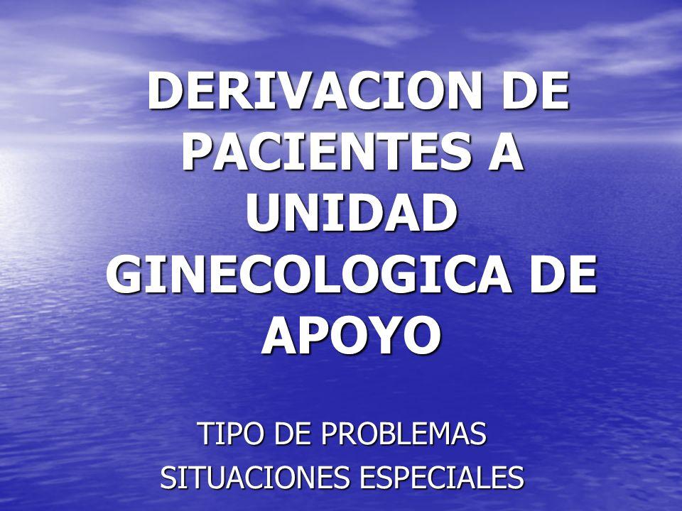 DERIVACION DE PACIENTES A UNIDAD GINECOLOGICA DE APOYO DERIVACION DE PACIENTES A UNIDAD GINECOLOGICA DE APOYO TIPO DE PROBLEMAS SITUACIONES ESPECIALES