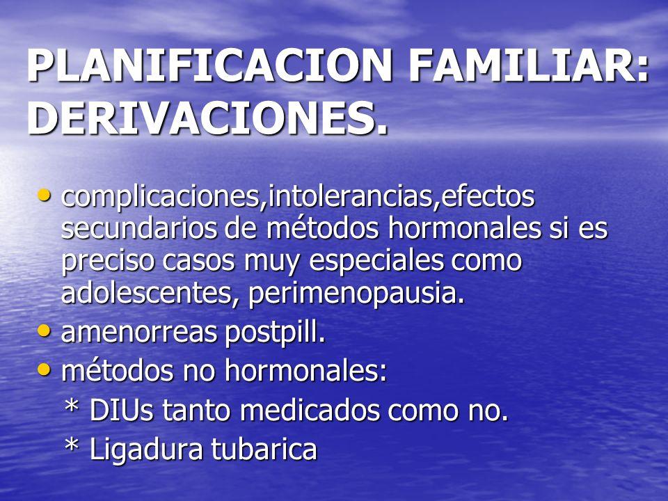 PLANIFICACION FAMILIAR: DERIVACIONES. complicaciones,intolerancias,efectos secundarios de métodos hormonales si es preciso casos muy especiales como a