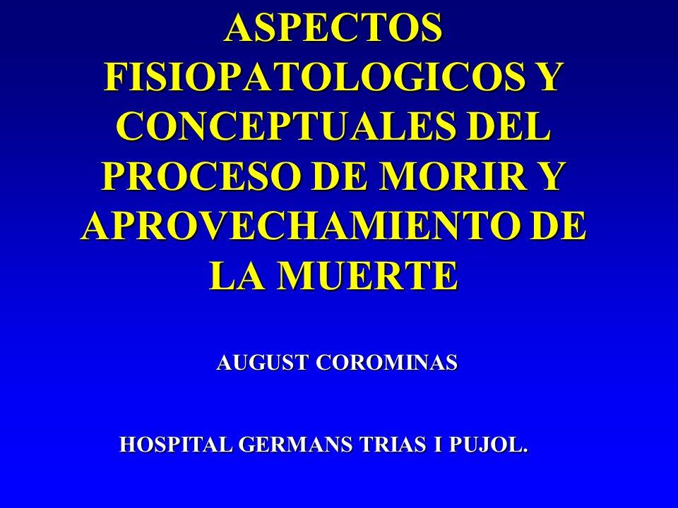 ASPECTOS FISIOPATOLOGICOS Y CONCEPTUALES DEL PROCESO DE MORIR Y APROVECHAMIENTO DE LA MUERTE AUGUST COROMINAS HOSPITAL GERMANS TRIAS I PUJOL.